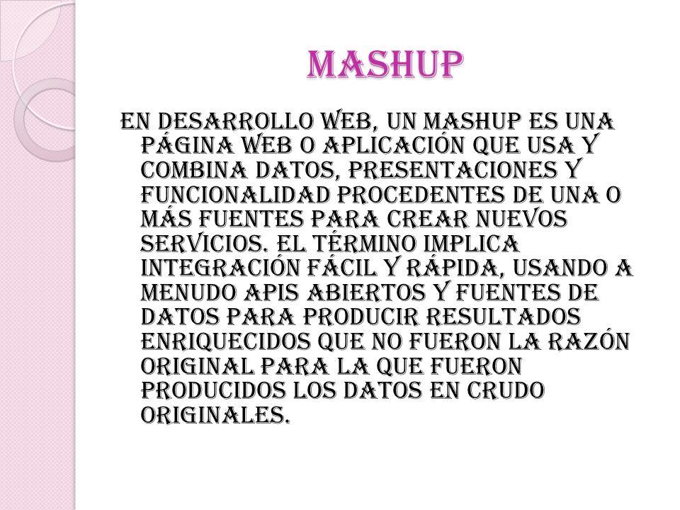 mashup En desarrollo web, un mashup es una página web o aplicación que usa y combina datos, presentaciones y funcionalidad procedentes de una o más fu