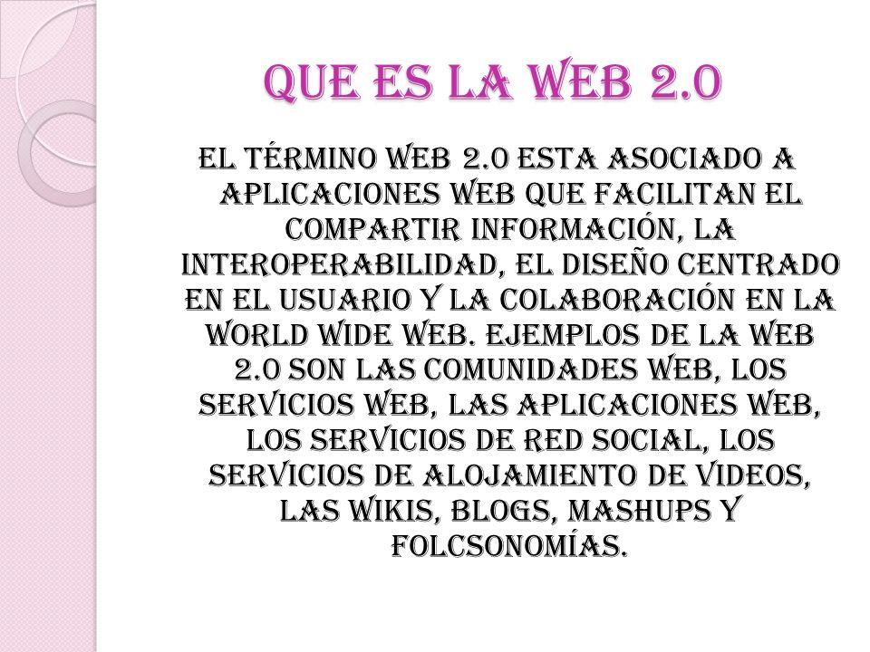 QUE ES LA WEB 2.0 El término Web 2.0 esta asociado a aplicaciones web que facilitan el compartir información, la interoperabilidad, el diseño centrado