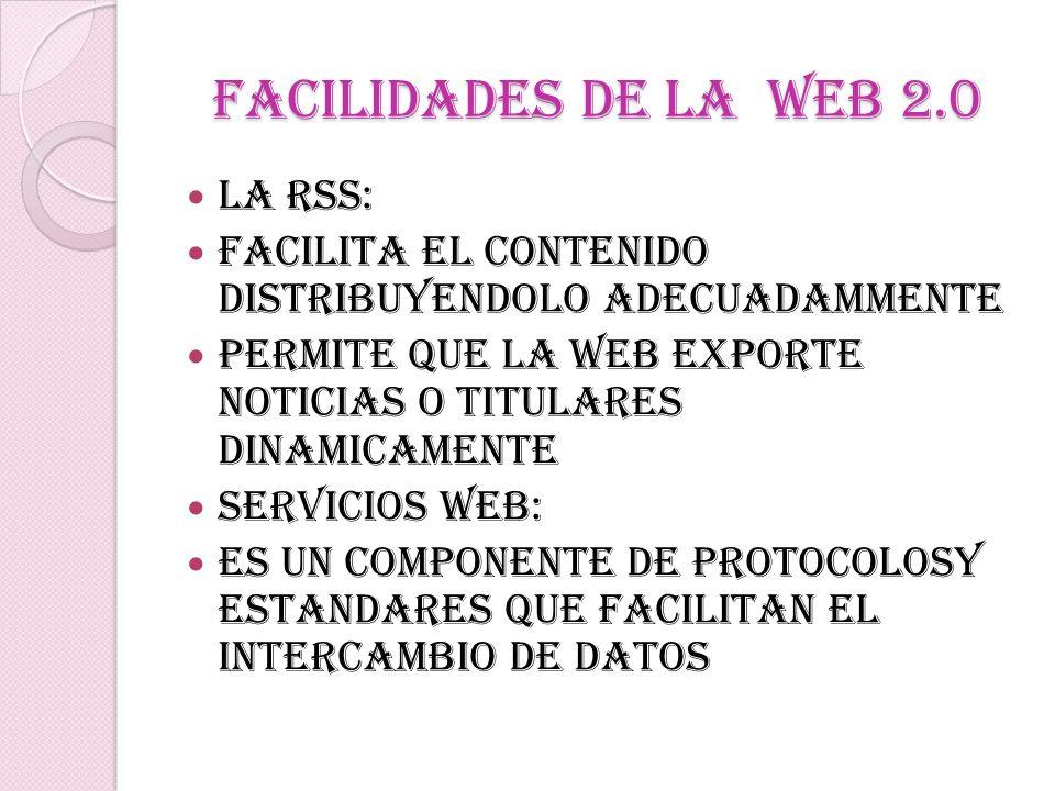 FACILIDADES DE LA WEB 2.0 LA RSS: Facilita el contenido distribuyendolo adecuadammente Permite que la web exporte noticias o titulares dinamicamente S