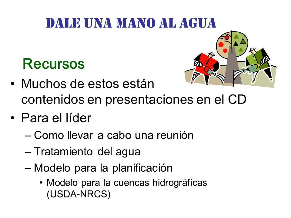 Dale una Mano al agua Muchos de estos están contenidos en presentaciones en el CD Para el líder –Como llevar a cabo una reunión –Tratamiento del agua –Modelo para la planificación Modelo para la cuencas hidrográficas (USDA-NRCS) Recursos