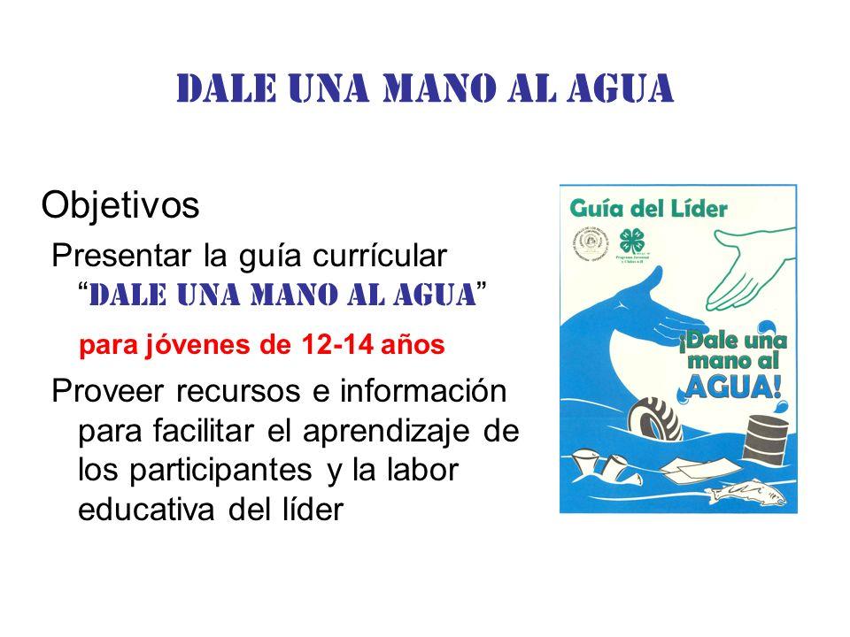 Dale una Mano al agua Objetivos Presentar la guía currícular Dale una mano al agua para jóvenes de 12-14 años Proveer recursos e información para facilitar el aprendizaje de los participantes y la labor educativa del líder