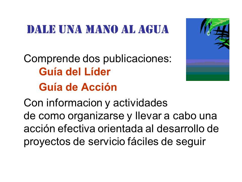 Dale una Mano al agua Comprende dos publicaciones: Guía del Líder Guía de Acción Con informacion y actividades de como organizarse y llevar a cabo una