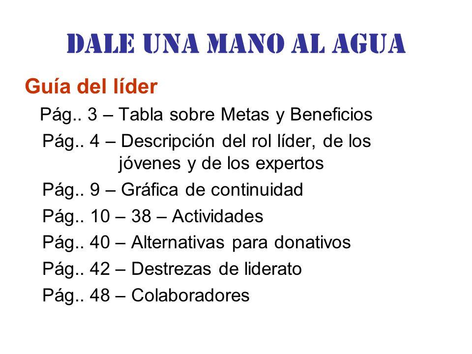 Dale una Mano al agua Guía del líder Pág.. 3 – Tabla sobre Metas y Beneficios Pág.. 4 – Descripción del rol líder, de los jóvenes y de los expertos Pá