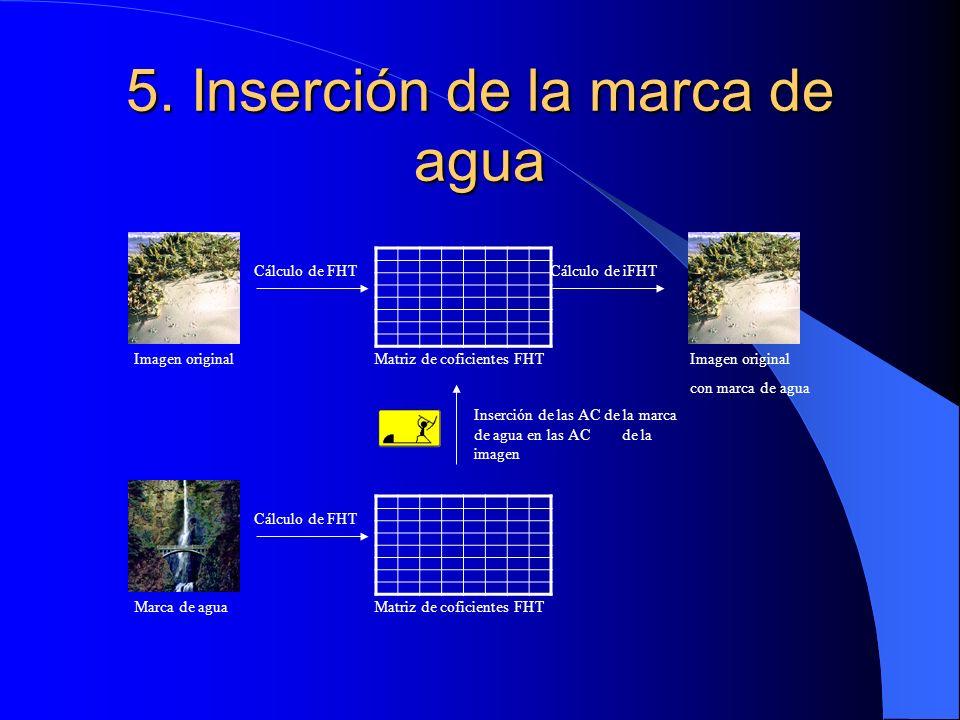 5. Inserción de la marca de agua Imagen original Marca de agua Cálculo de FHT Matriz de coficientes FHT Inserción de las AC de la marca de agua en las