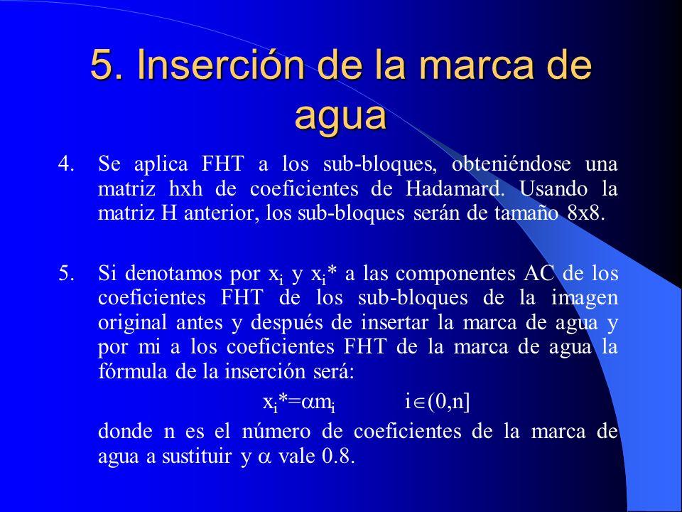 5. Inserción de la marca de agua 4.Se aplica FHT a los sub-bloques, obteniéndose una matriz hxh de coeficientes de Hadamard. Usando la matriz H anteri