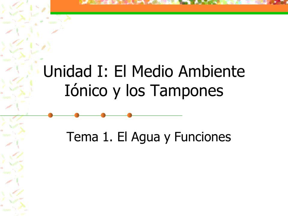 Unidad I: El Medio Ambiente Iónico y los Tampones Tema 1. El Agua y Funciones