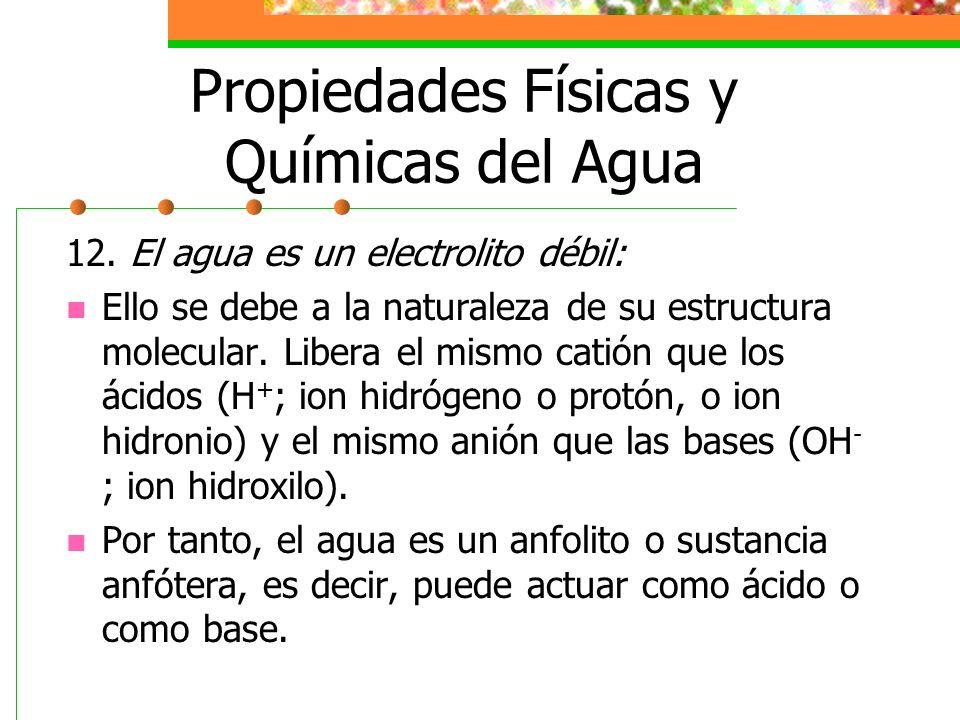 Propiedades Físicas y Químicas del Agua 12. El agua es un electrolito débil: Ello se debe a la naturaleza de su estructura molecular. Libera el mismo