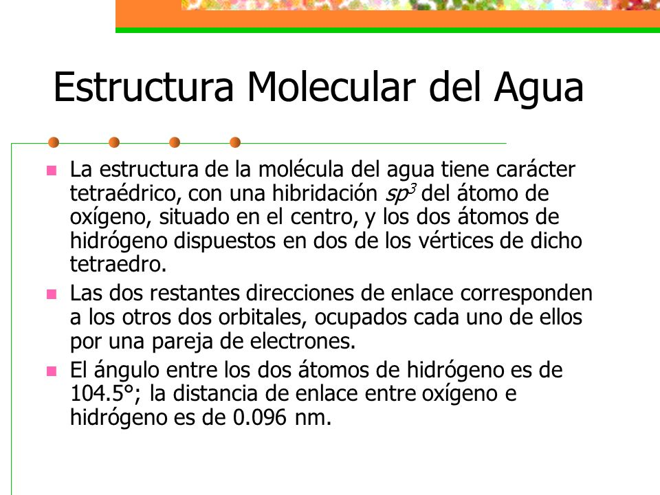 Estructura Molecular del Agua La mayor electronegatividad del oxígeno con respecto al hidrógeno, determina una distribución asimétrica de la carga electrónica, con mayor densidad electrónica sobre el oxígeno y, por tanto, un déficit electrónico sobre los hidrógenos.