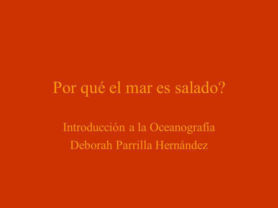 Por qué el mar es salado? Introducción a la Oceanografía Deborah Parrilla Hernández