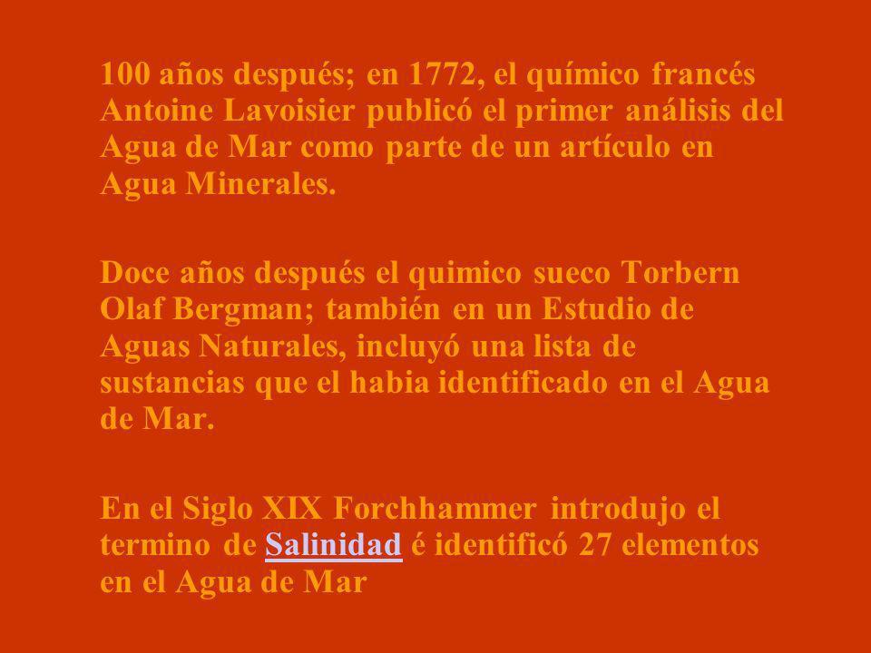 100 años después; en 1772, el químico francés Antoine Lavoisier publicó el primer análisis del Agua de Mar como parte de un artículo en Agua Minerales