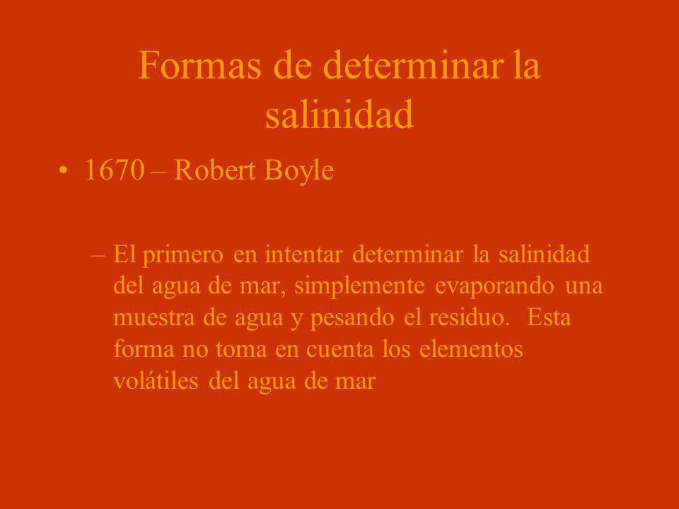 Formas de determinar la salinidad 1670 – Robert Boyle –El primero en intentar determinar la salinidad del agua de mar, simplemente evaporando una mues