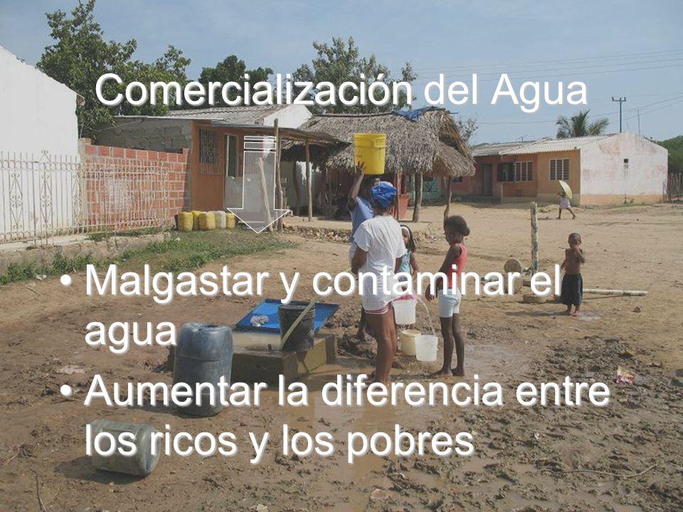 Comercialización del Agua Malgastar y contaminar el aguaMalgastar y contaminar el agua Aumentar la diferencia entre los ricos y los pobresAumentar la diferencia entre los ricos y los pobres