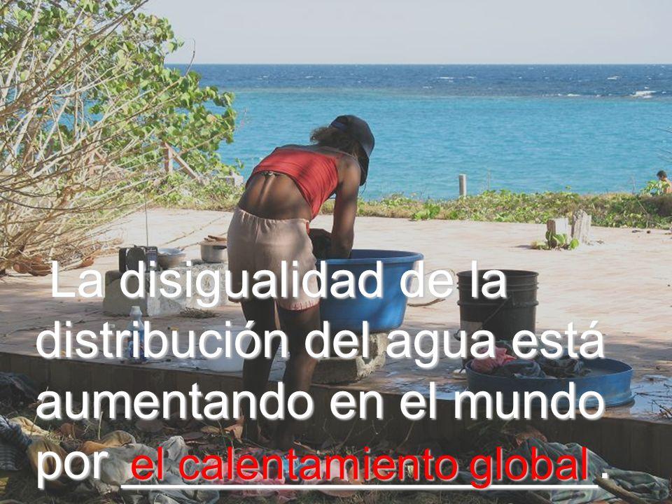 La disigualidad de la distribución del agua está aumentando en el mundo por _________________.
