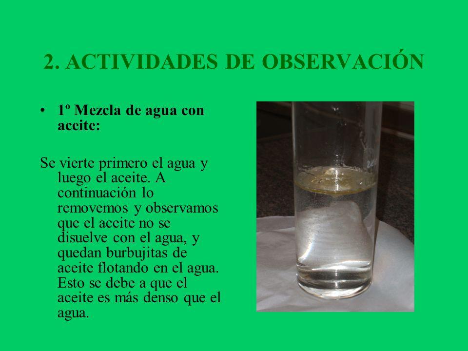 2. ACTIVIDADES DE OBSERVACIÓN 1º Mezcla de agua con aceite: Se vierte primero el agua y luego el aceite. A continuación lo removemos y observamos que