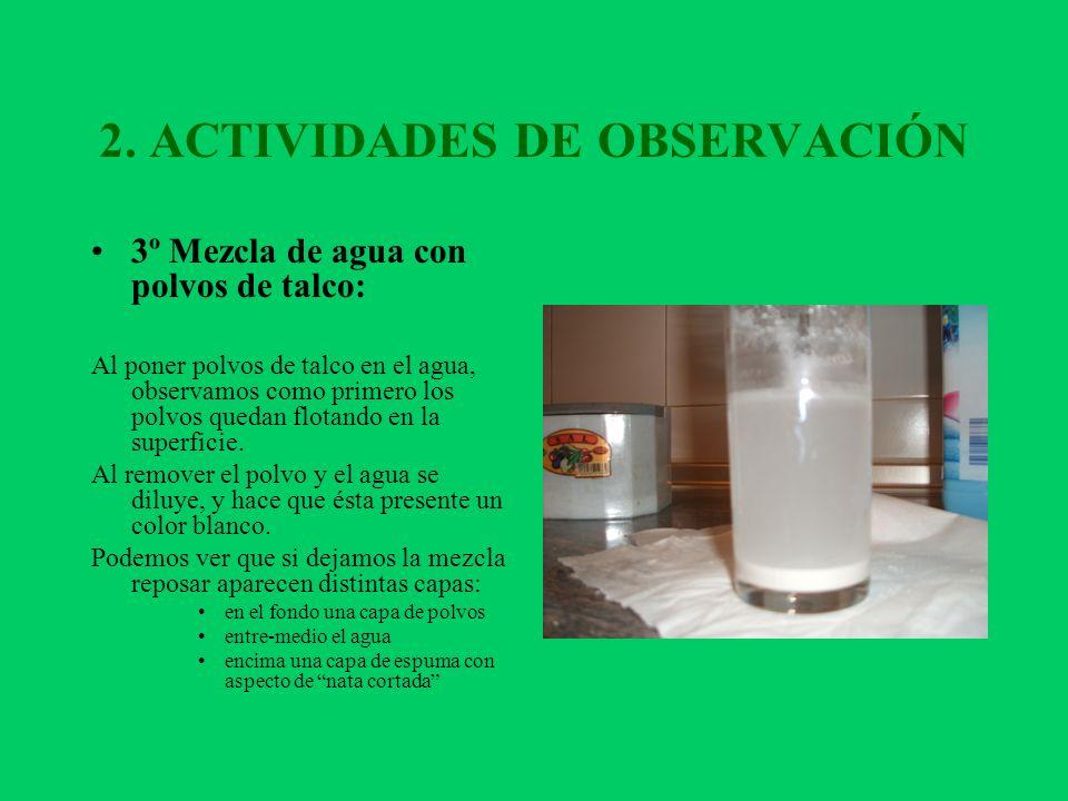 2. ACTIVIDADES DE OBSERVACIÓN 3º Mezcla de agua con polvos de talco: Al poner polvos de talco en el agua, observamos como primero los polvos quedan fl