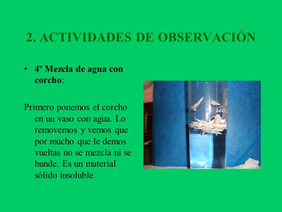 2. ACTIVIDADES DE OBSERVACIÓN 4º Mezcla de agua con corcho: Primero ponemos el corcho en un vaso con agua. Lo removemos y vemos que por mucho que le d