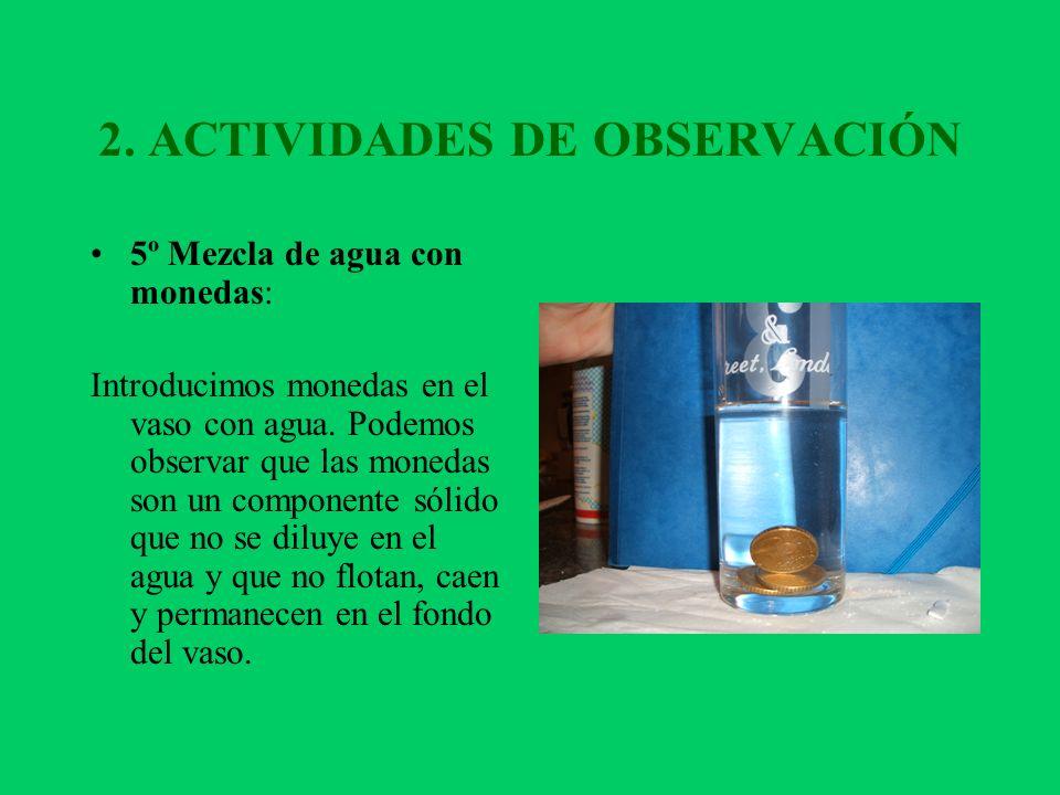 2. ACTIVIDADES DE OBSERVACIÓN 5º Mezcla de agua con monedas: Introducimos monedas en el vaso con agua. Podemos observar que las monedas son un compone