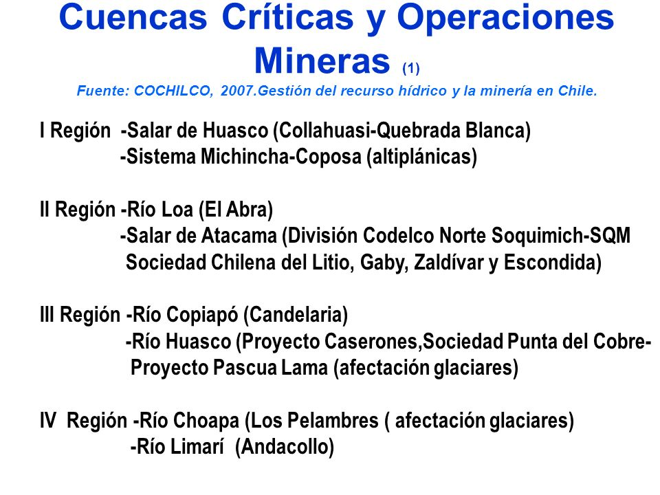 Cuencas Críticas y Operaciones Mineras, Eléctricas y Agrícolas (2) Fuente:Chile Sustentable 2010 Metropolitana - Rió Maipo (Minería metálica, Hidroeléctricas AES-Gener) Río Mapocho Sn Francisco (AngloAmerican y expansión de Codelco-Andina, ambas afectan glaciares) V Región – Río Aconcagua- (División Andina-Codelco) (Afectación glaciares) Hidroeléctricas Colbún VI Región -Río Cipreses (Chacayes-Pacific Hydro) impacto desarrollo local Río Tinguiririca (Higuera y Confluencia PH)-desertificación y conflicto con riego.( Teniente-Codelco)contam y destrucción de glaciares VII Región -Río Achibueno (Eléctricas Centinela SA) destrucción turismo Río Mataquito (Celulosa Licancel-Celco) destrucción de agricultura y contaminación marina-veda de pesca por contaminación VIII Región -Río Laja y Diguillin(conflicto entre hidroeléctricas y riego agrícola) Río Itata (contaminación de las aguas Celulosa Arauco-Celco )