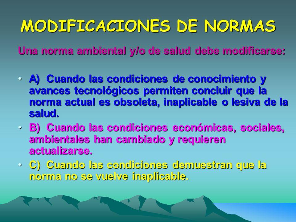 MODIFICACIONES DE NORMAS Una norma ambiental y/o de salud debe modificarse: A) Cuando las condiciones de conocimiento y avances tecnológicos permiten