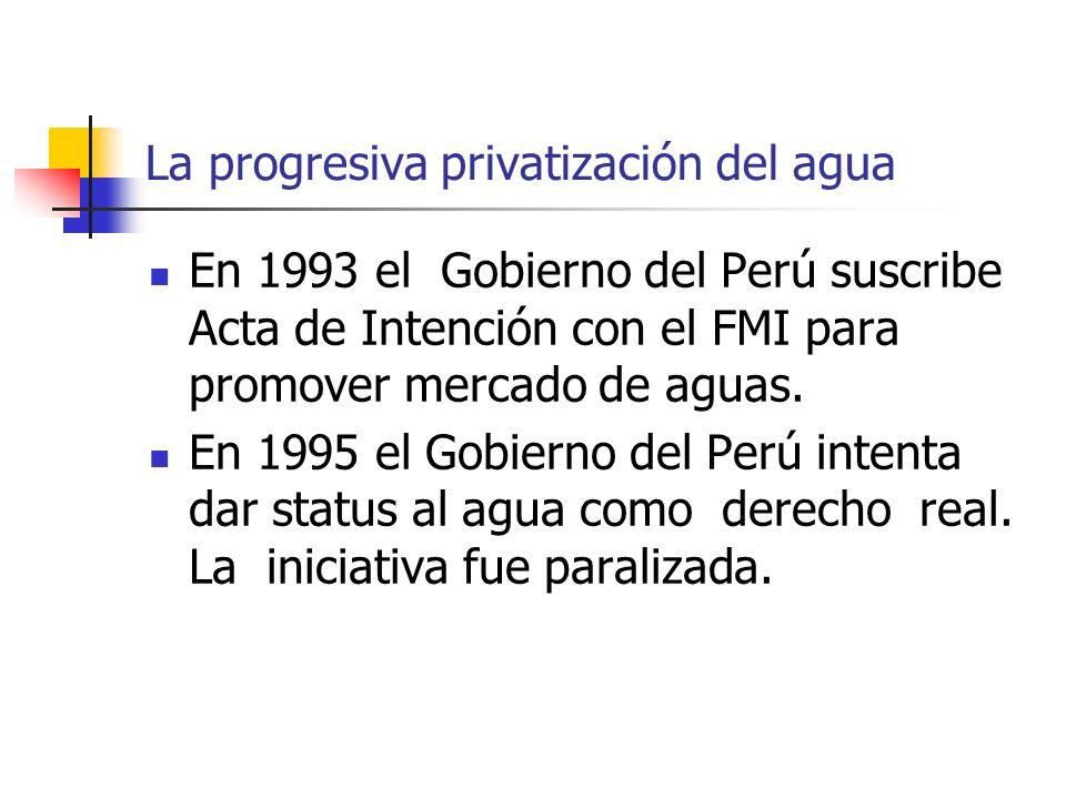 La progresiva privatización del agua En 1993 el Gobierno del Perú suscribe Acta de Intención con el FMI para promover mercado de aguas.