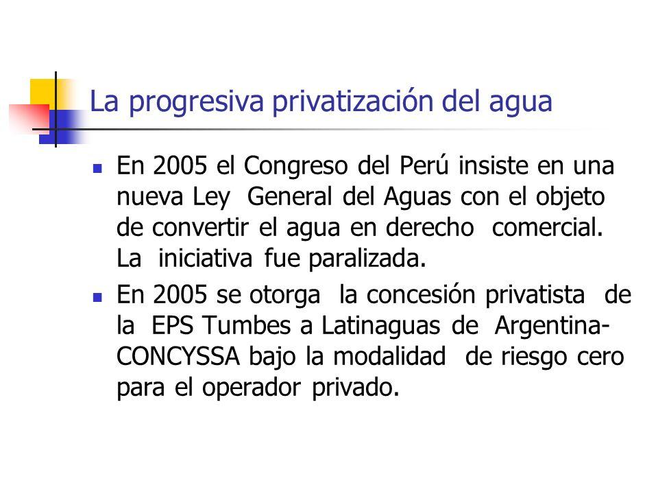 La progresiva privatización del agua En 2005 el Congreso del Perú insiste en una nueva Ley General del Aguas con el objeto de convertir el agua en derecho comercial.