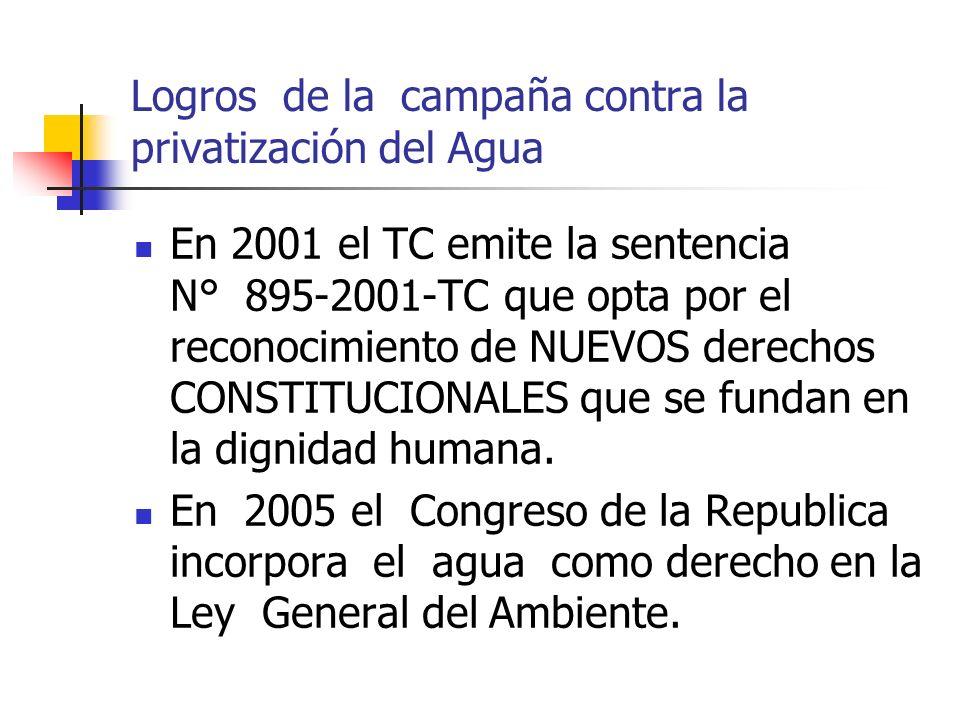 Logros de la campaña contra la privatización del Agua En 2001 el TC emite la sentencia N° 895-2001-TC que opta por el reconocimiento de NUEVOS derechos CONSTITUCIONALES que se fundan en la dignidad humana.