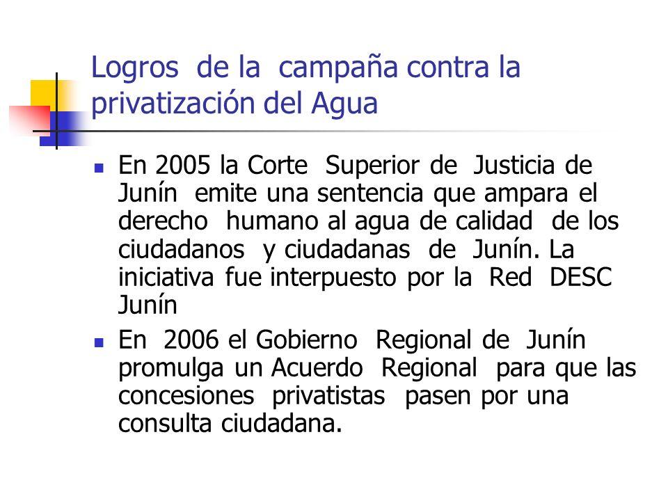 Logros de la campaña contra la privatización del Agua En 2005 la Corte Superior de Justicia de Junín emite una sentencia que ampara el derecho humano al agua de calidad de los ciudadanos y ciudadanas de Junín.