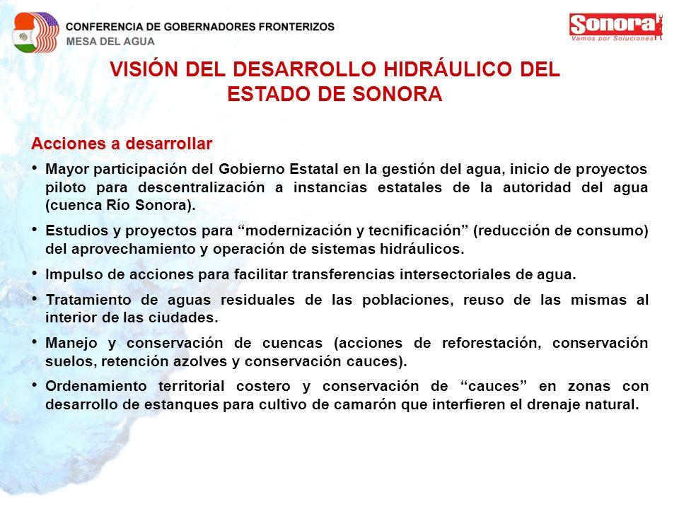 VISIÓN DEL DESARROLLO HIDRÁULICO DEL ESTADO DE SONORA Acciones a desarrollar Mayor participación del Gobierno Estatal en la gestión del agua, inicio d