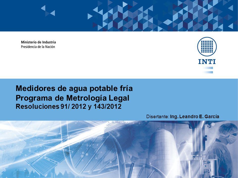 Medidores de agua potable fría Programa de Metrología Legal Resoluciones 91/ 2012 y 143/2012 Disertante: Ing. Leandro E. García