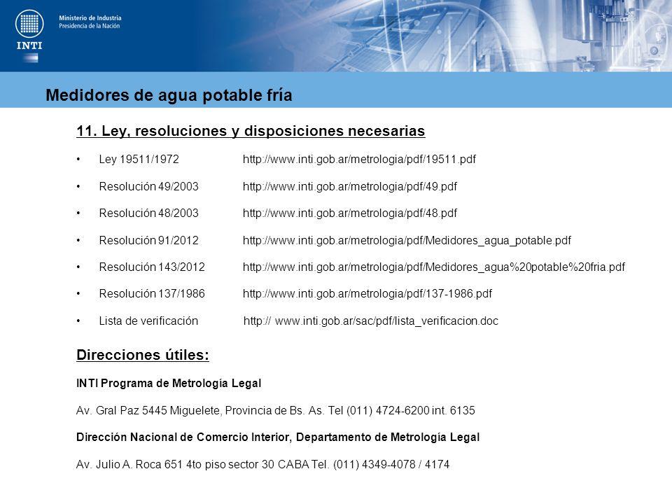 Medidores de agua potable fría 11. Ley, resoluciones y disposiciones necesarias Ley 19511/1972 http://www.inti.gob.ar/metrologia/pdf/19511.pdf Resoluc