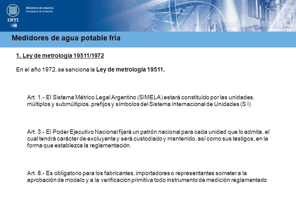 Medidores de agua potable fría 1. Ley de metrología 19511/1972 En el año 1972, se sanciona la Ley de metrología 19511. Art. 1.- El Sistema Métrico Leg