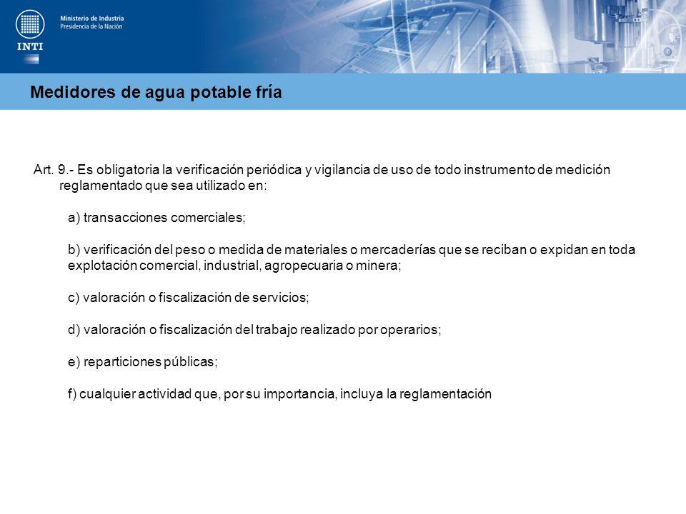 Medidores de agua potable fría Art. 9.- Es obligatoria la verificación periódica y vigilancia de uso de todo instrumento de medición reglamentado que