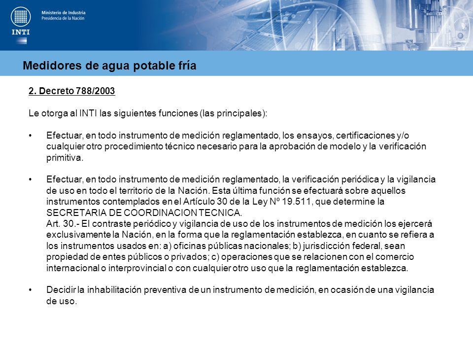 Medidores de agua potable fría 2. Decreto 788/2003 Le otorga al INTI las siguientes funciones (las principales): Efectuar, en todo instrumento de medi