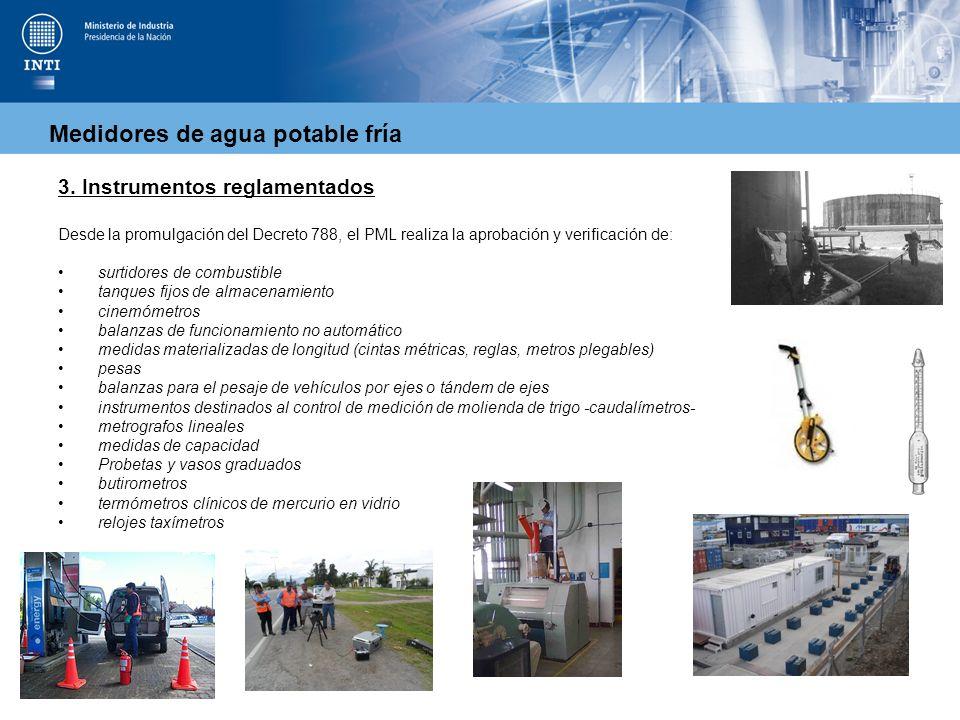 Medidores de agua potable fría 3. Instrumentos reglamentados Desde la promulgación del Decreto 788, el PML realiza la aprobación y verificación de: su