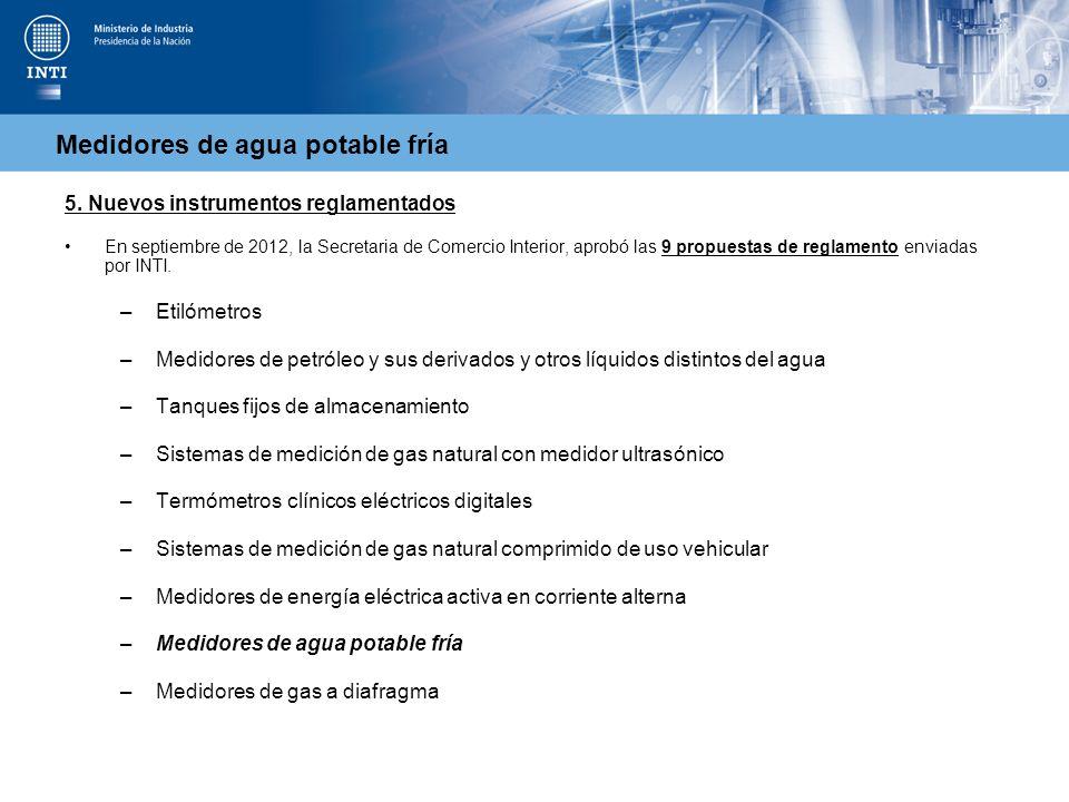 Medidores de agua potable fría 5. Nuevos instrumentos reglamentados En septiembre de 2012, la Secretaria de Comercio Interior, aprobó las 9 propuestas