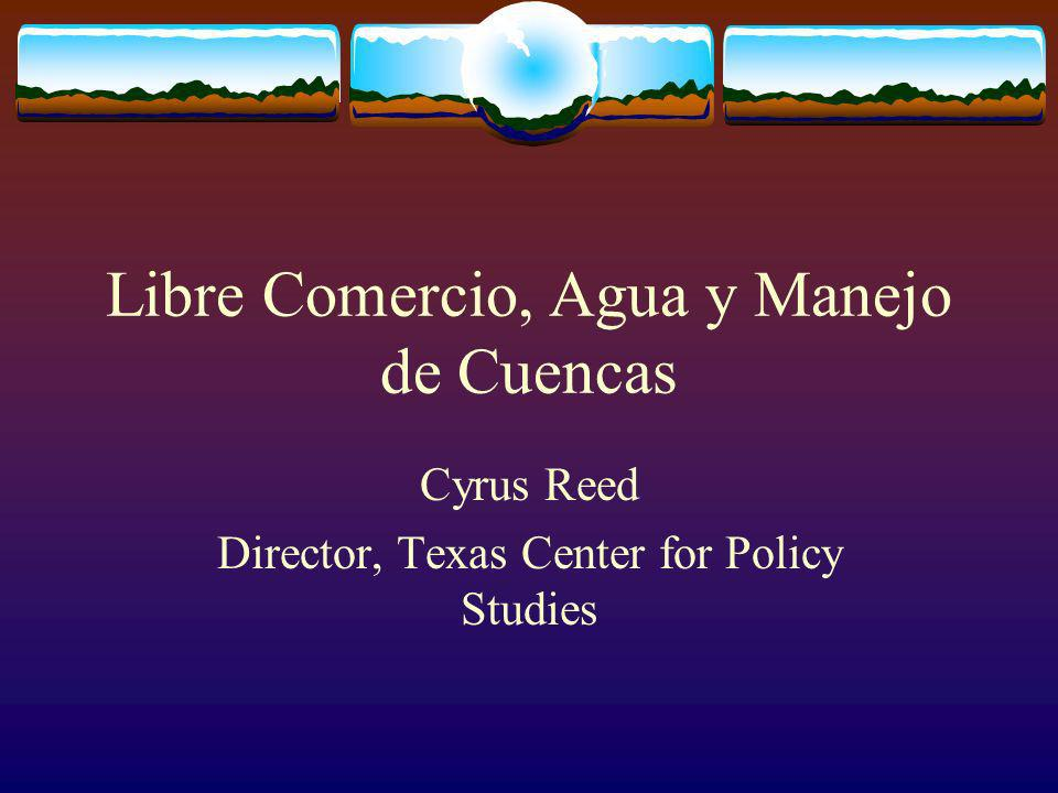 Libre Comercio, Agua y Manejo de Cuencas Cyrus Reed Director, Texas Center for Policy Studies