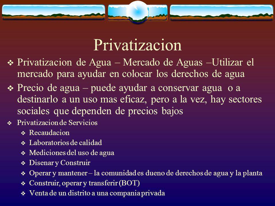 Privatizacion Privatizacion de Agua – Mercado de Aguas –Utilizar el mercado para ayudar en colocar los derechos de agua Precio de agua – puede ayudar a conservar agua o a destinarlo a un uso mas eficaz, pero a la vez, hay sectores sociales que dependen de precios bajos Privatizacion de Servicios Recaudacion Laboratorios de calidad Mediciones del uso de agua Disenar y Construir Operar y mantener – la comunidad es dueno de derechos de agua y la planta Construir, operar y transferir (BOT) Venta de un distrito a una compania privada