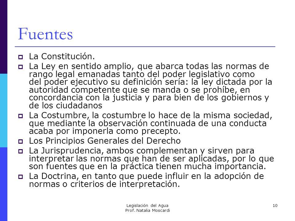 Legislación del Agua Prof. Natalia Moscardi 10 Fuentes La Constitución. La Ley en sentido amplio, que abarca todas las normas de rango legal emanadas