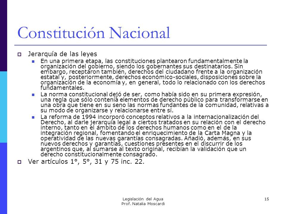 Legislación del Agua Prof. Natalia Moscardi 15 Constitución Nacional Jerarquía de las leyes En una primera etapa, las constituciones plantearon fundam