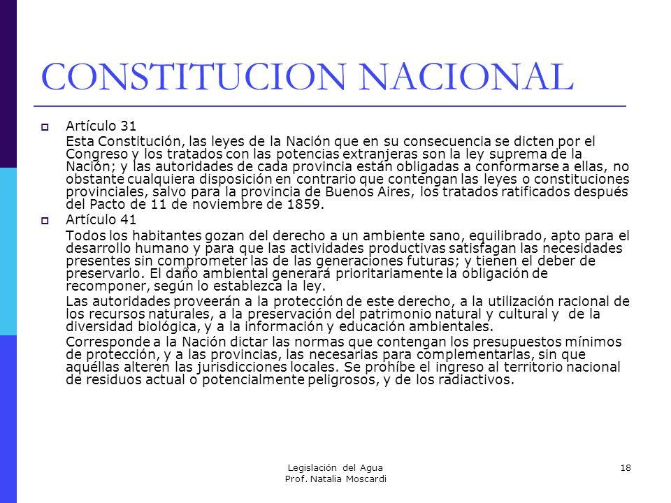 Legislación del Agua Prof. Natalia Moscardi 18 CONSTITUCION NACIONAL Artículo 31 Esta Constitución, las leyes de la Nación que en su consecuencia se d
