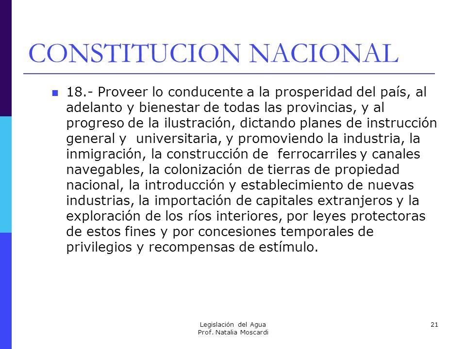 Legislación del Agua Prof. Natalia Moscardi 21 CONSTITUCION NACIONAL 18.- Proveer lo conducente a la prosperidad del país, al adelanto y bienestar de