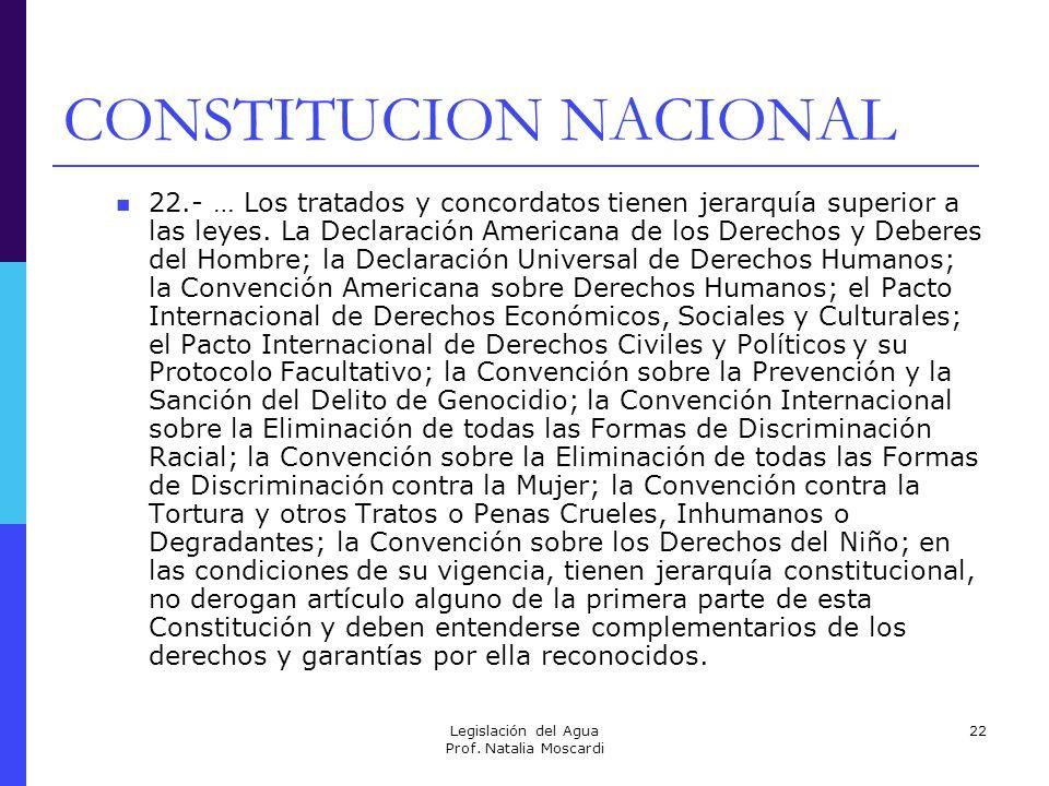 Legislación del Agua Prof. Natalia Moscardi 22 CONSTITUCION NACIONAL 22.- … Los tratados y concordatos tienen jerarquía superior a las leyes. La Decla
