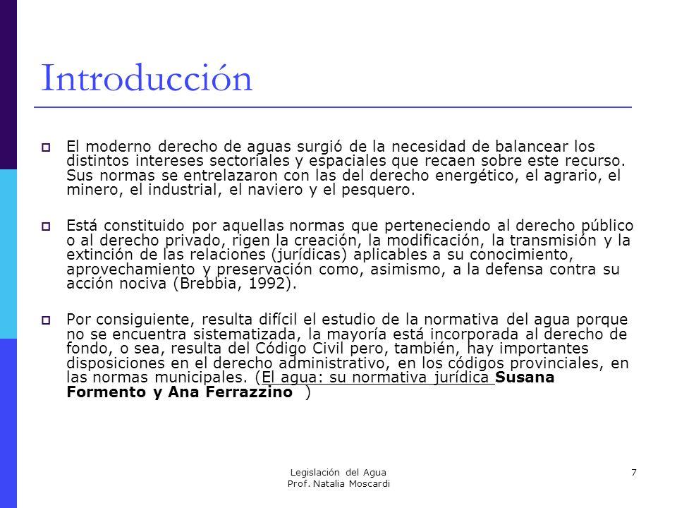 Legislación del Agua Prof. Natalia Moscardi 7 Introducción El moderno derecho de aguas surgió de la necesidad de balancear los distintos intereses sec