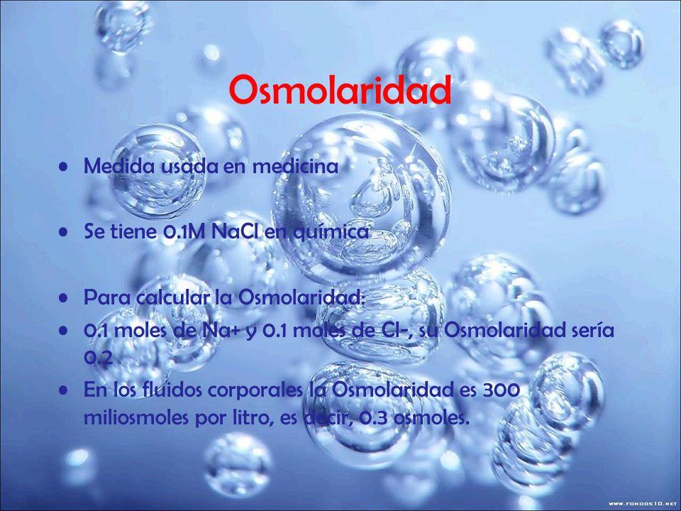 Osmolaridad Medida usada en medicina Se tiene 0.1M NaCl en química Para calcular la Osmolaridad: 0.1 moles de Na+ y 0.1 moles de Cl-, su Osmolaridad s