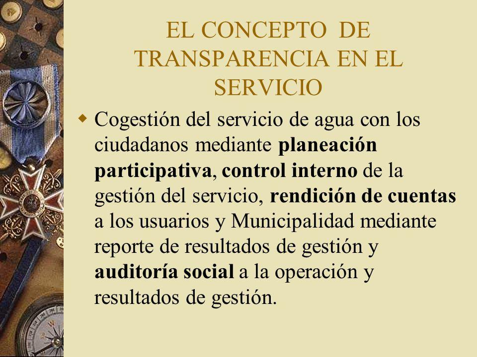 EL CONCEPTO DE TRANSPARENCIA EN EL SERVICIO Cogestión del servicio de agua con los ciudadanos mediante planeación participativa, control interno de la gestión del servicio, rendición de cuentas a los usuarios y Municipalidad mediante reporte de resultados de gestión y auditoría social a la operación y resultados de gestión.