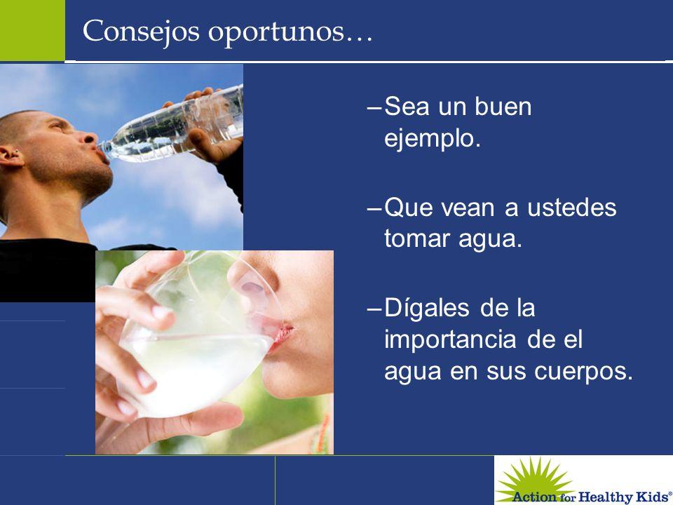 Consejos oportunos… –Sea un buen ejemplo.–Que vean a ustedes tomar agua.