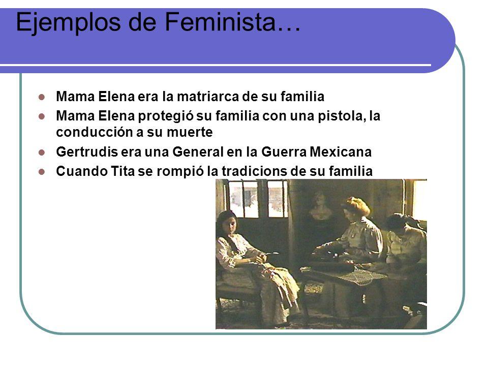 Ejemplos de Feminista… Mama Elena era la matriarca de su familia Mama Elena protegió su familia con una pistola, la conducción a su muerte Gertrudis e