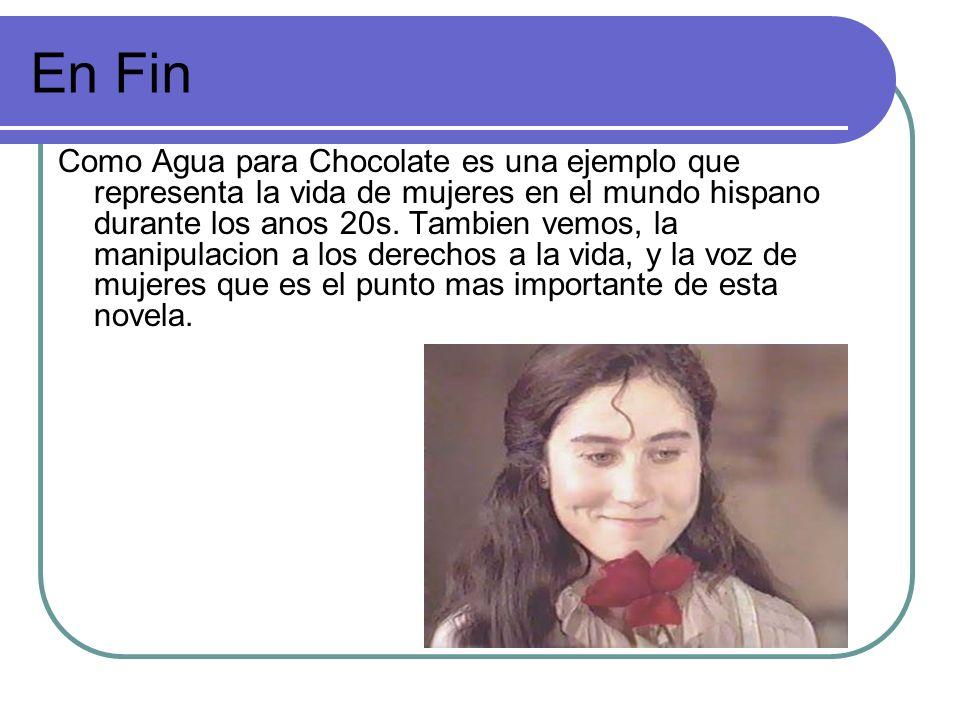 En Fin Como Agua para Chocolate es una ejemplo que representa la vida de mujeres en el mundo hispano durante los anos 20s. Tambien vemos, la manipulac