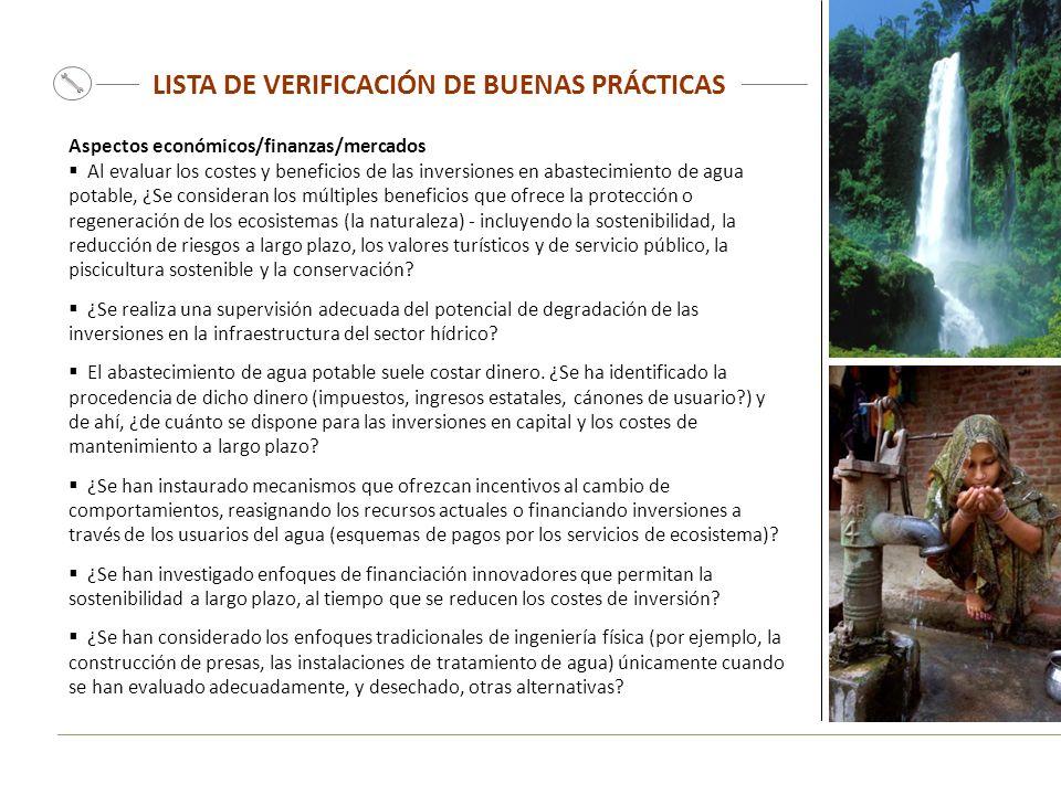 LISTA DE VERIFICACIÓN DE BUENAS PRÁCTICAS Aspectos económicos/finanzas/mercados Al evaluar los costes y beneficios de las inversiones en abastecimiento de agua potable, ¿Se consideran los múltiples beneficios que ofrece la protección o regeneración de los ecosistemas (la naturaleza) - incluyendo la sostenibilidad, la reducción de riesgos a largo plazo, los valores turísticos y de servicio público, la piscicultura sostenible y la conservación.