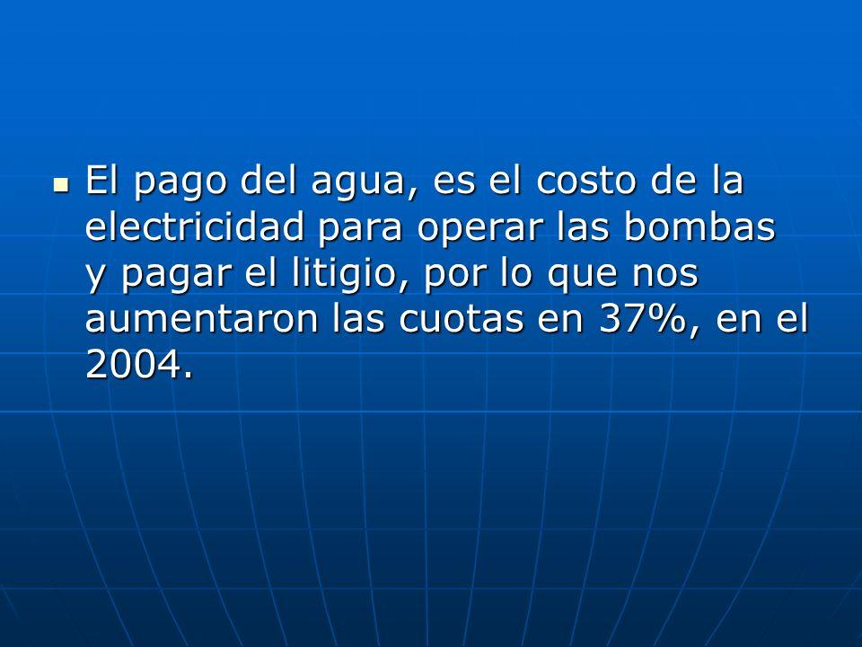 El pago del agua, es el costo de la electricidad para operar las bombas y pagar el litigio, por lo que nos aumentaron las cuotas en 37%, en el 2004.